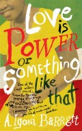 Love is Power or Something Like That by A. Igoni Barrrett (Chatto & Windus, UK edition)